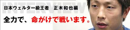[インタビュー]日本ウェルター級王者 正木和也編 全力で、命がけで戦います