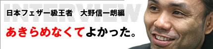 インタビュー:日本フェザー級王者 大野信一朗編「あきらめなくてよかった。」